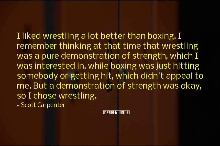 Scott Carpenter Sayings: I liked wrestling a lot better than boxing. I remember thinking at that time that