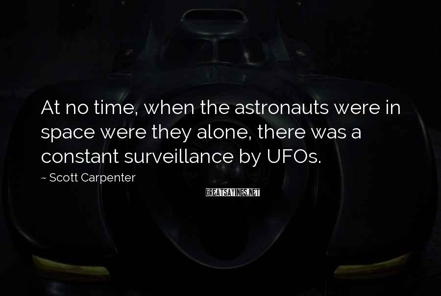 Scott Carpenter Sayings: At no time, when the astronauts were in space were they alone, there was a