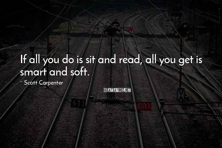 Scott Carpenter Sayings: If all you do is sit and read, all you get is smart and soft.