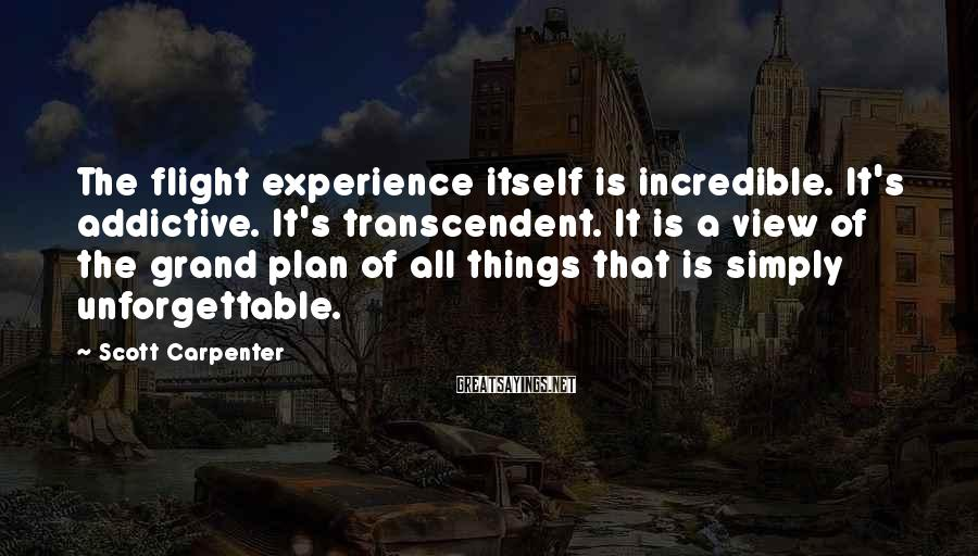 Scott Carpenter Sayings: The flight experience itself is incredible. It's addictive. It's transcendent. It is a view of