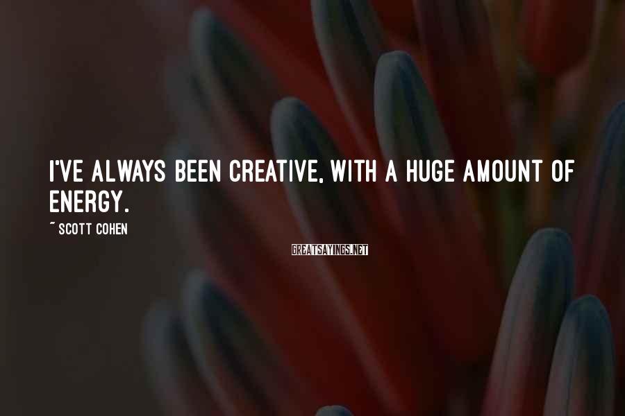 Scott Cohen Sayings: I've always been creative, with a huge amount of energy.