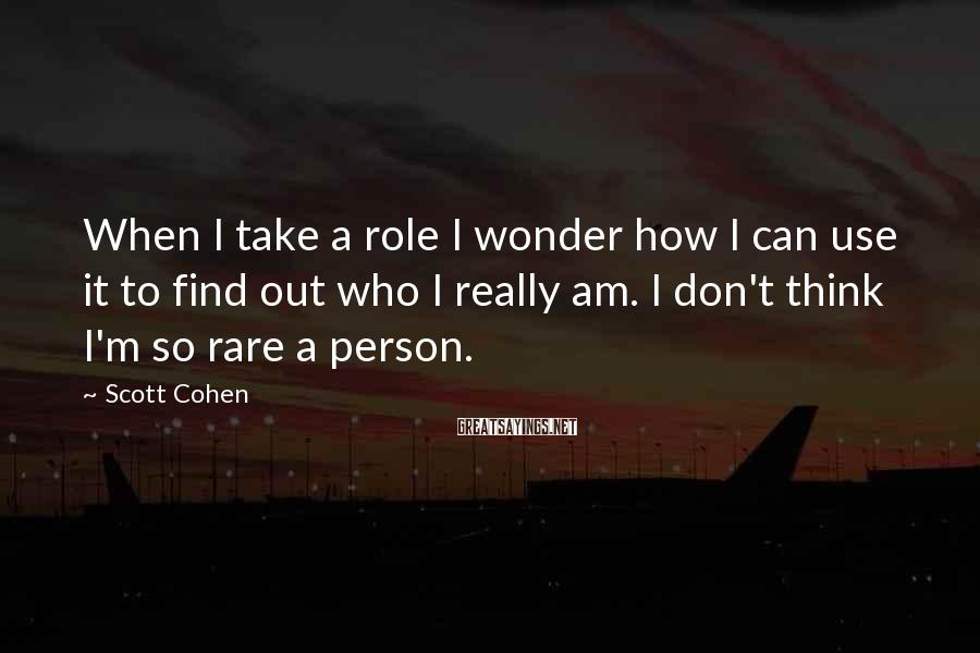 Scott Cohen Sayings: When I take a role I wonder how I can use it to find out