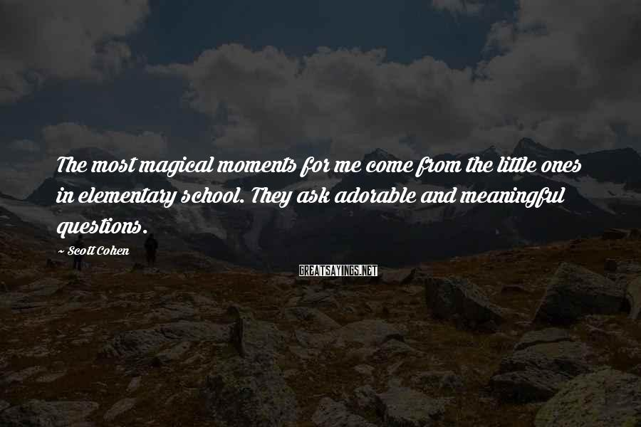 Scott Cohen Sayings: The most magical moments for me come from the little ones in elementary school. They