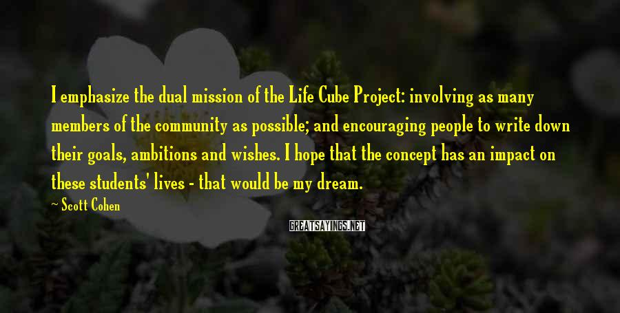 Scott Cohen Sayings: I emphasize the dual mission of the Life Cube Project: involving as many members of
