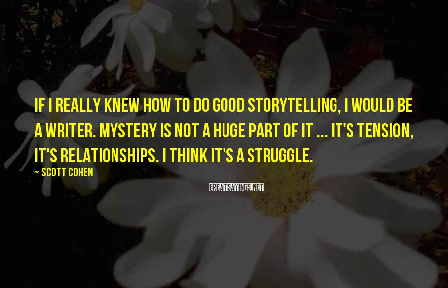 Scott Cohen Sayings: If I really knew how to do good storytelling, I would be a writer. Mystery