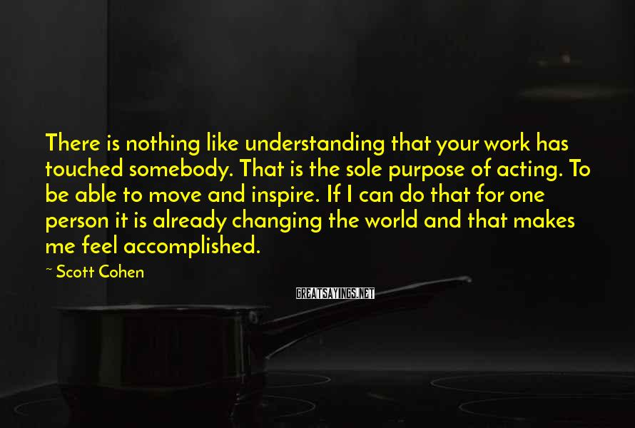 Scott Cohen Sayings: There is nothing like understanding that your work has touched somebody. That is the sole