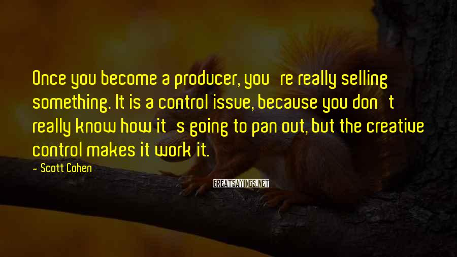 Scott Cohen Sayings: Once you become a producer, you're really selling something. It is a control issue, because