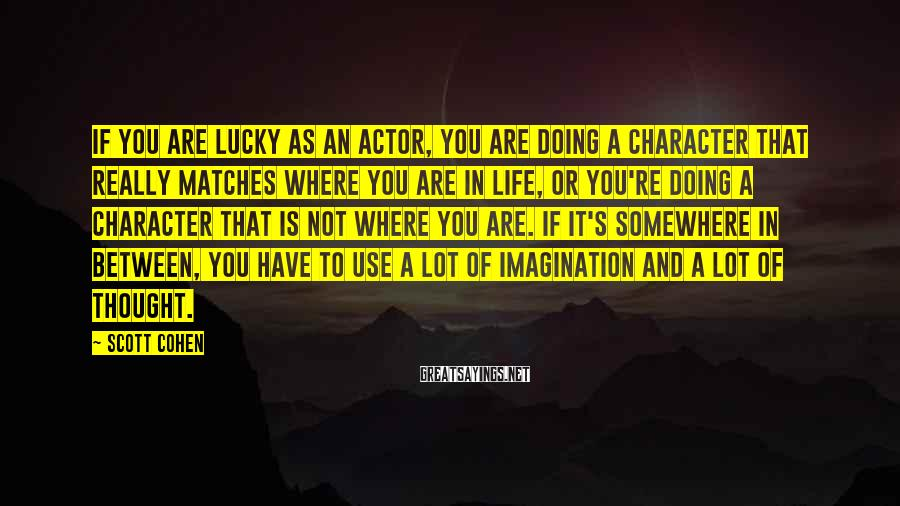 Scott Cohen Sayings: If you are lucky as an actor, you are doing a character that really matches