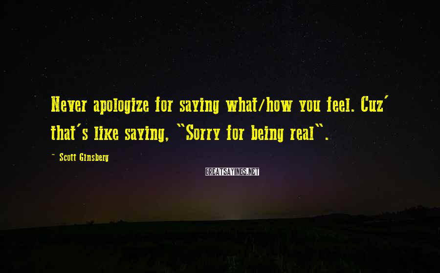 "Scott Ginsberg Sayings: Never apologize for saying what/how you feel. Cuz' that's like saying, ""Sorry for being real""."