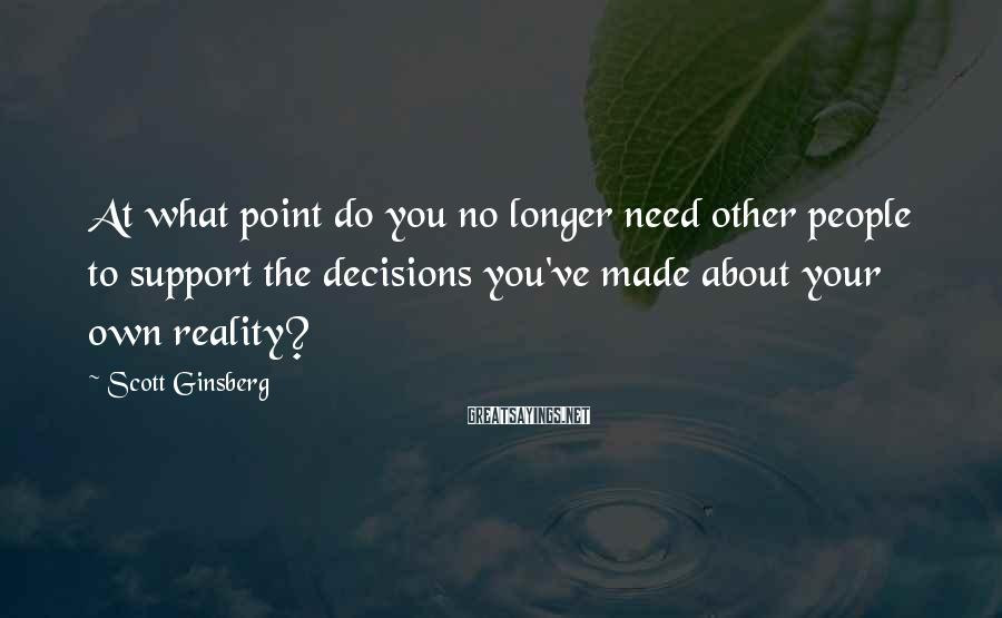 Scott Ginsberg Sayings: At what point do you no longer need other people to support the decisions you've