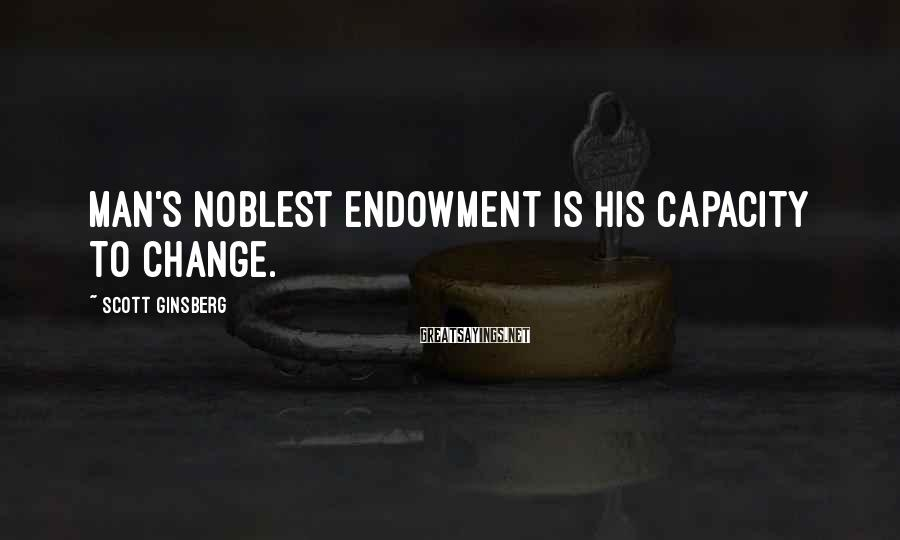 Scott Ginsberg Sayings: Man's noblest endowment is his capacity to change.