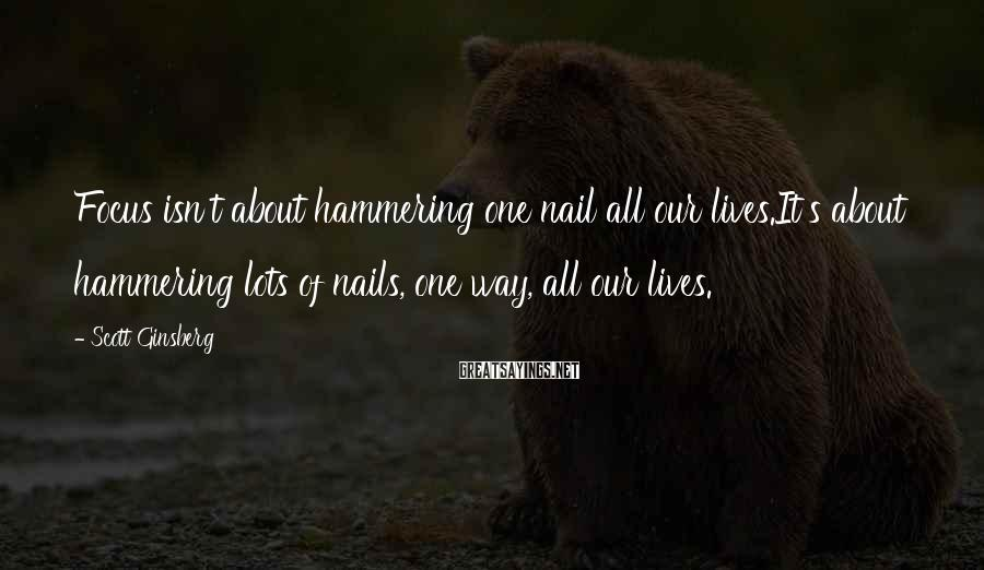 Scott Ginsberg Sayings: Focus isn't about hammering one nail all our lives.It's about hammering lots of nails, one