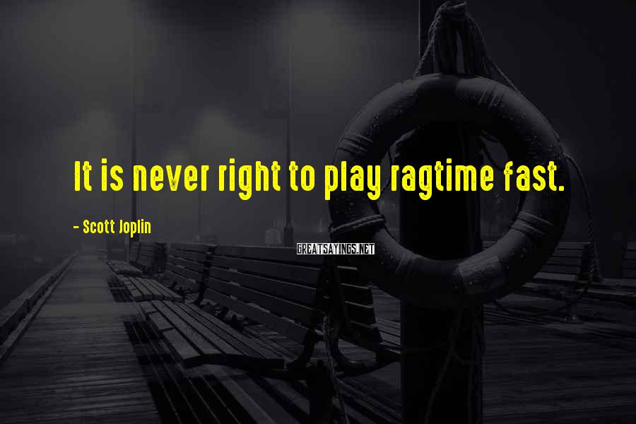 Scott Joplin Sayings: It is never right to play ragtime fast.