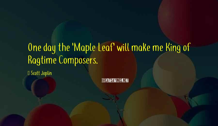 Scott Joplin Sayings: One day the 'Maple Leaf' will make me King of Ragtime Composers.