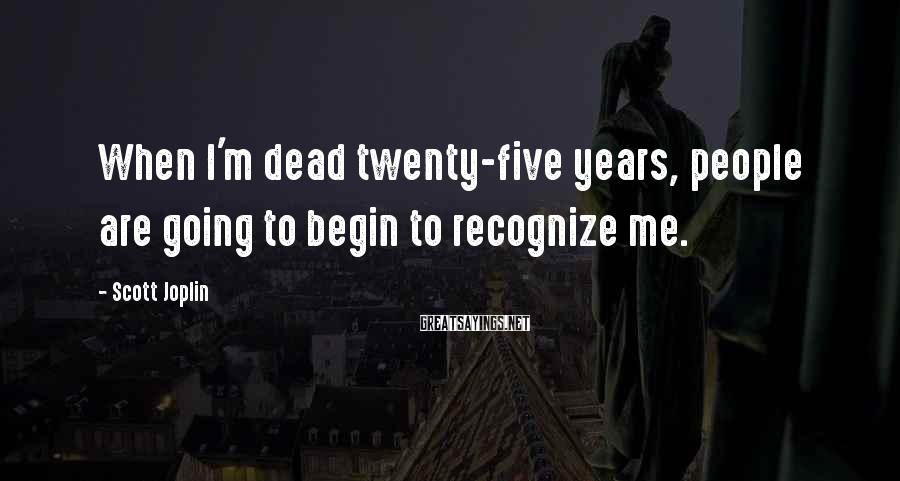 Scott Joplin Sayings: When I'm dead twenty-five years, people are going to begin to recognize me.