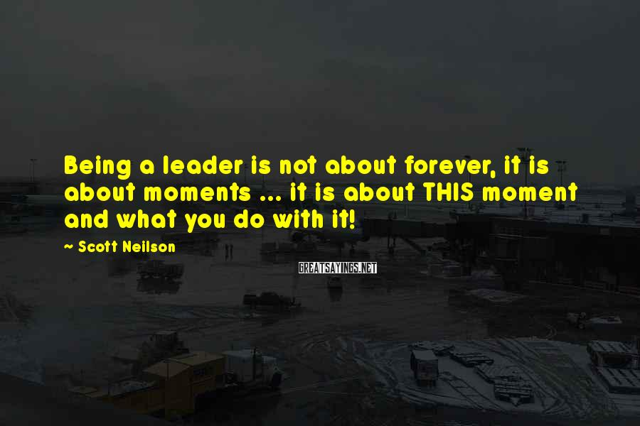 Scott Neilson Sayings: Being a leader is not about forever, it is about moments ... it is about