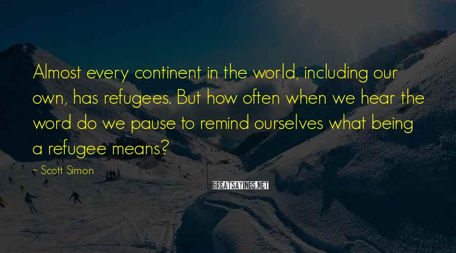 Scott Simon Sayings: Almost every continent in the world, including our own, has refugees. But how often when