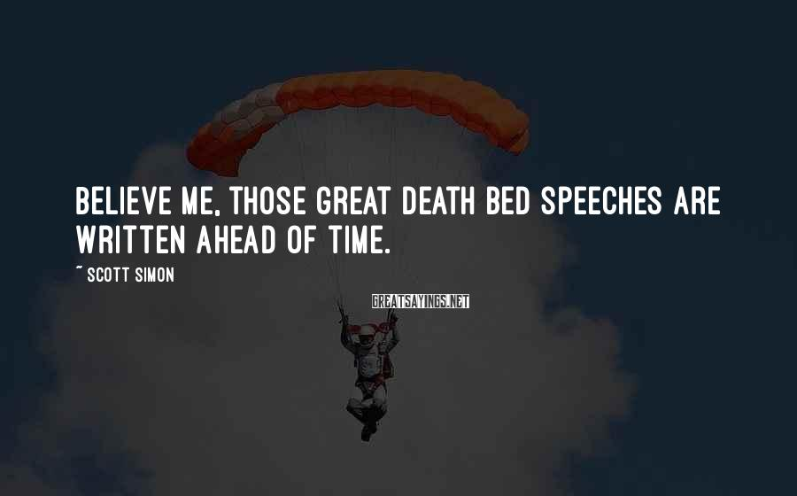 Scott Simon Sayings: Believe me, those great death bed speeches are written ahead of time.