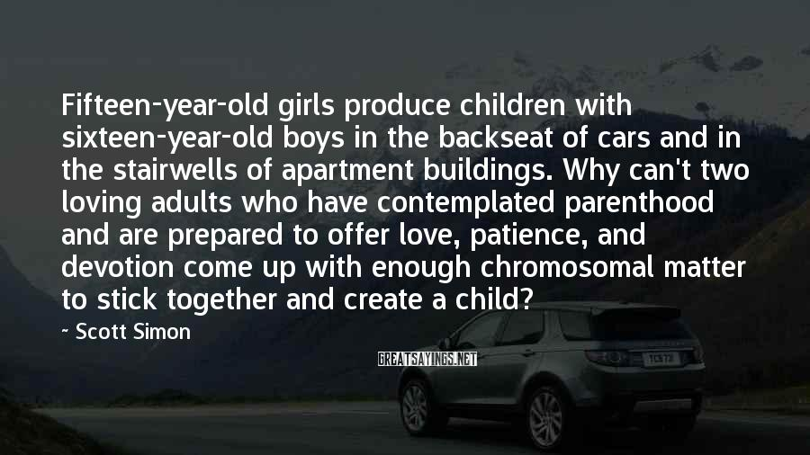Scott Simon Sayings: Fifteen-year-old girls produce children with sixteen-year-old boys in the backseat of cars and in the