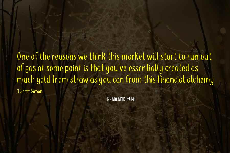 Scott Simon Sayings: One of the reasons we think this market will start to run out of gas