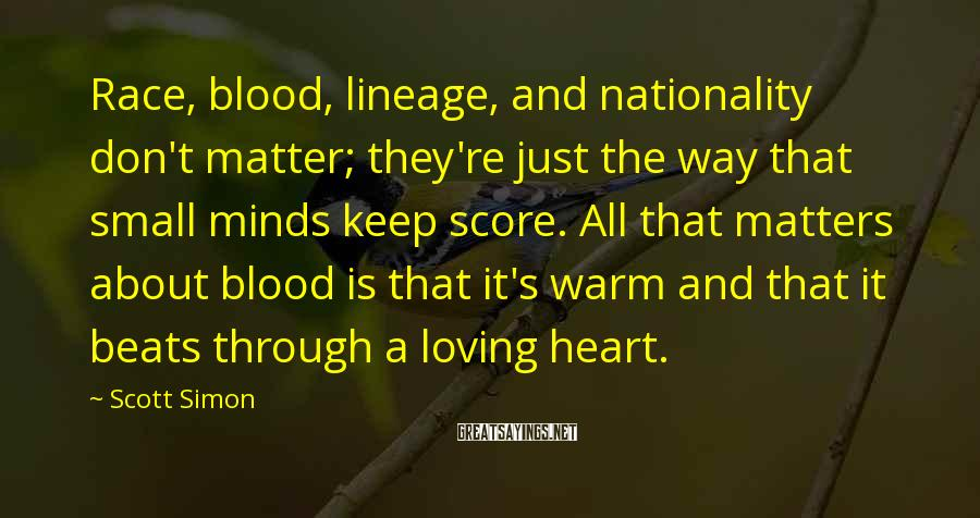 Scott Simon Sayings: Race, blood, lineage, and nationality don't matter; they're just the way that small minds keep