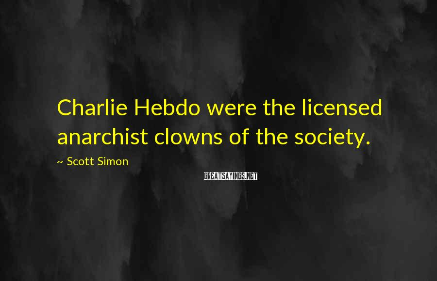 Scott Simon Sayings: Charlie Hebdo were the licensed anarchist clowns of the society.