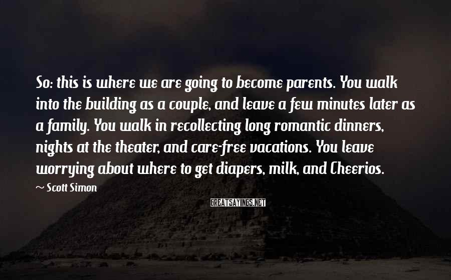 Scott Simon Sayings: So: this is where we are going to become parents. You walk into the building