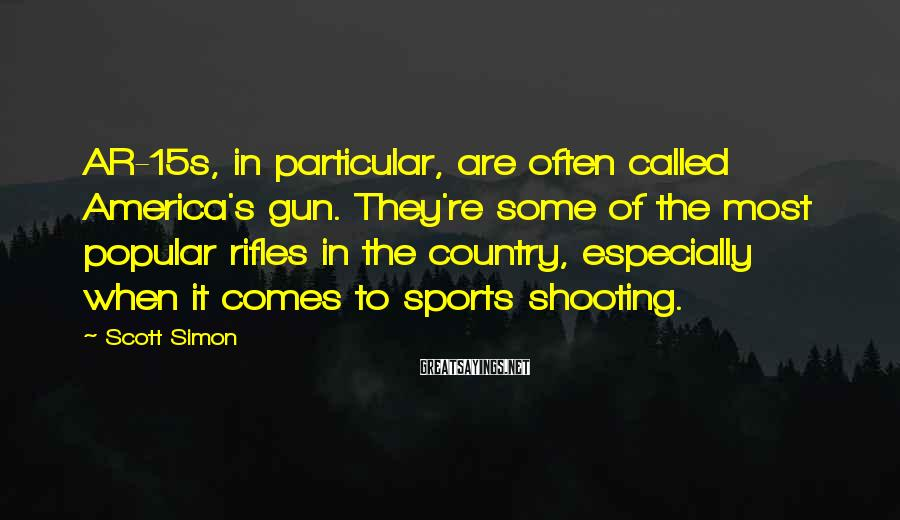 Scott Simon Sayings: AR-15s, in particular, are often called America's gun. They're some of the most popular rifles