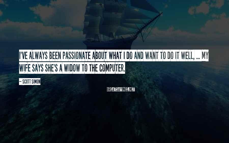 Scott Simon Sayings: I've always been passionate about what I do and want to do it well, ...