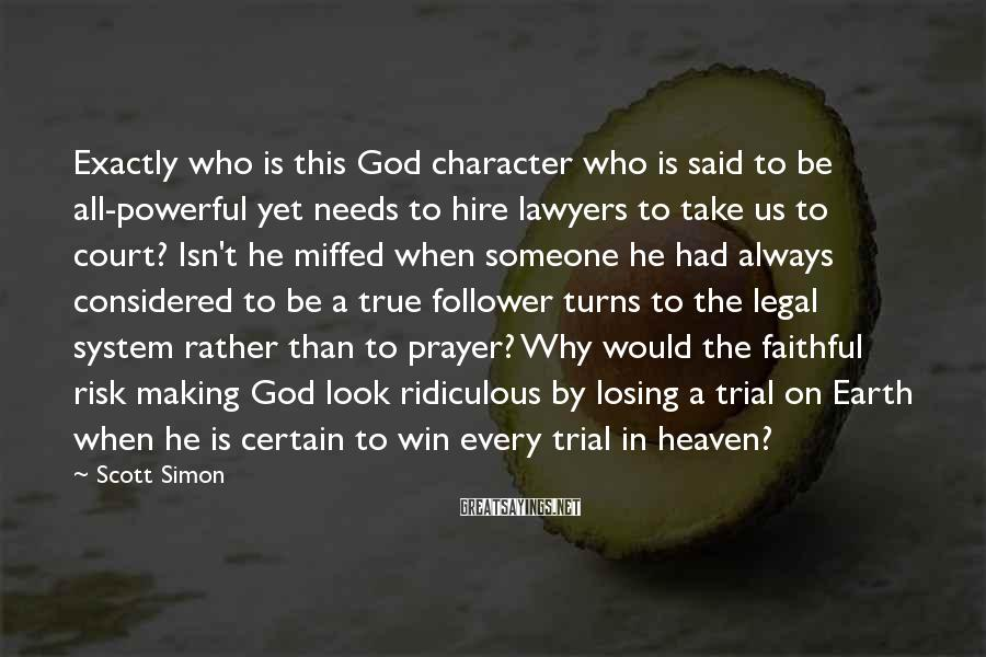 Scott Simon Sayings: Exactly who is this God character who is said to be all-powerful yet needs to
