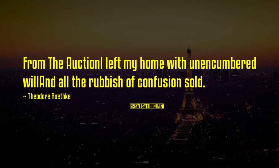 Scott Zolak Sayings By Theodore Roethke: From The AuctionI left my home with unencumbered willAnd all the rubbish of confusion sold.