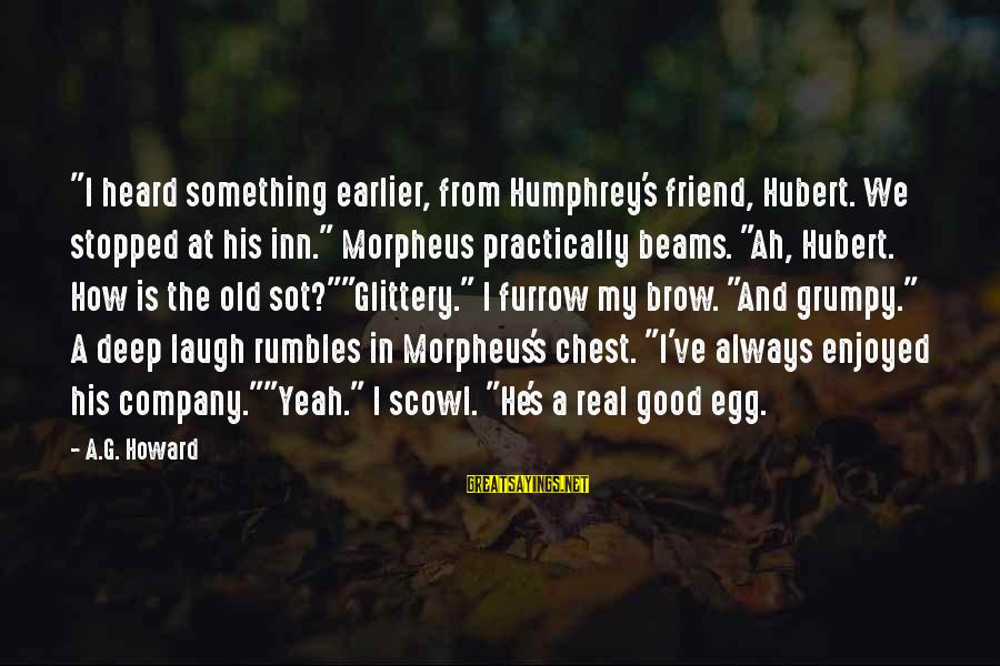 "Scowl Sayings By A.G. Howard: ""I heard something earlier, from Humphrey's friend, Hubert. We stopped at his inn."" Morpheus practically"