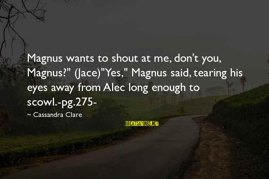 "Scowl Sayings By Cassandra Clare: Magnus wants to shout at me, don't you, Magnus?"" (Jace)""Yes,"" Magnus said, tearing his eyes"