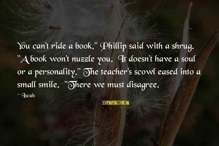 "Scowl Sayings By Iscah: You can't ride a book,"" Phillip said with a shrug. ""A book won't nuzzle you."