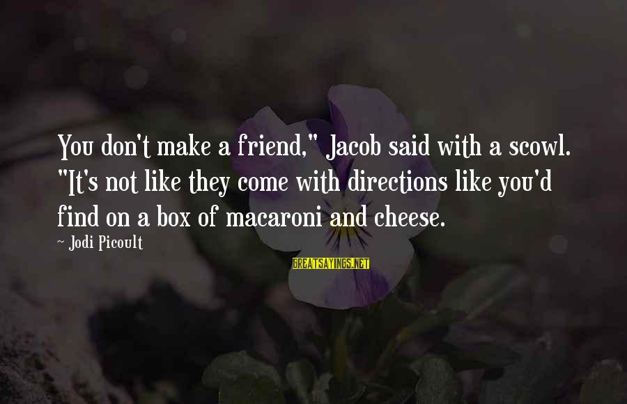 "Scowl Sayings By Jodi Picoult: You don't make a friend,"" Jacob said with a scowl. ""It's not like they come"