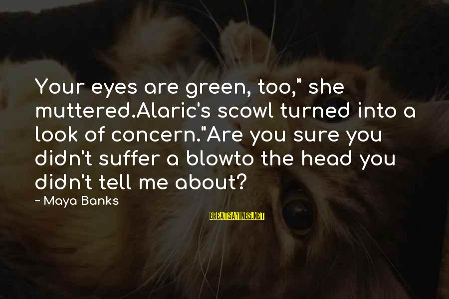 "Scowl Sayings By Maya Banks: Your eyes are green, too,"" she muttered.Alaric's scowl turned into a look of concern.""Are you"
