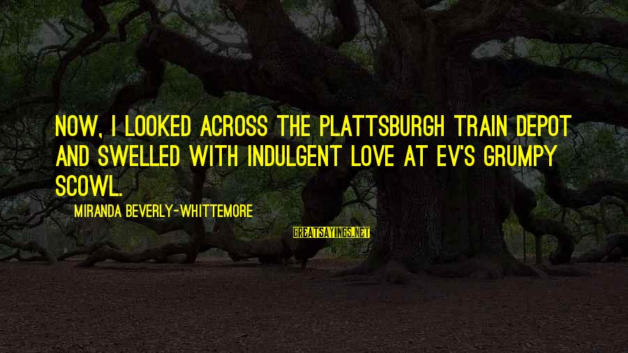 Scowl Sayings By Miranda Beverly-Whittemore: Now, I looked across the Plattsburgh train depot and swelled with indulgent love at Ev's