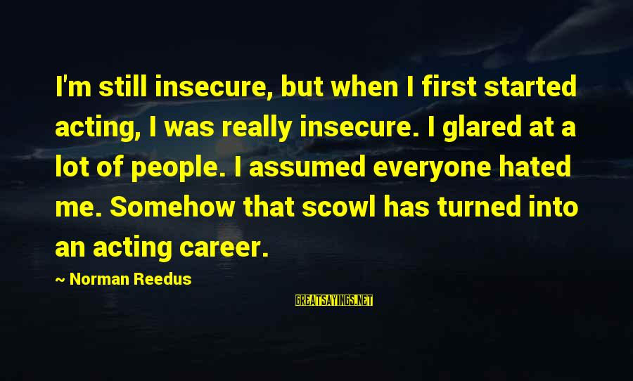 Scowl Sayings By Norman Reedus: I'm still insecure, but when I first started acting, I was really insecure. I glared