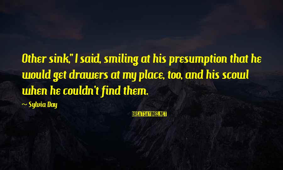 "Scowl Sayings By Sylvia Day: Other sink,"" I said, smiling at his presumption that he would get drawers at my"