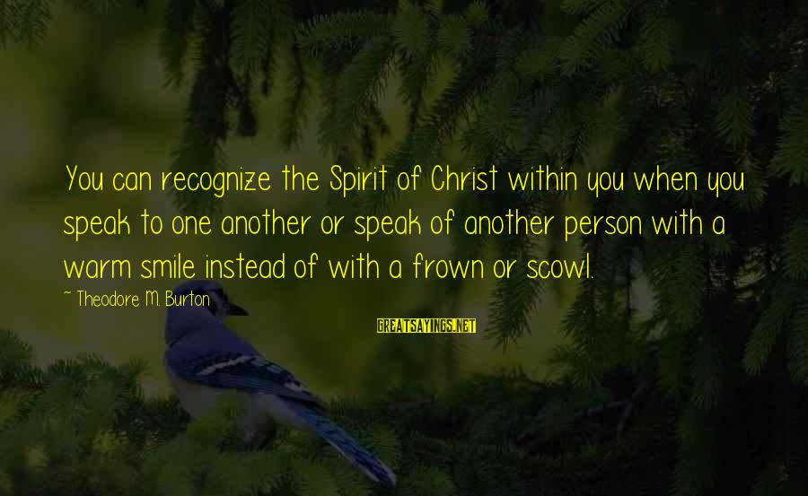 Scowl Sayings By Theodore M. Burton: You can recognize the Spirit of Christ within you when you speak to one another
