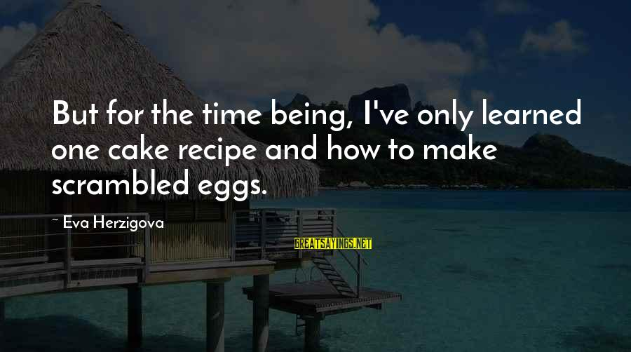 Scrambled Eggs Sayings By Eva Herzigova: But for the time being, I've only learned one cake recipe and how to make