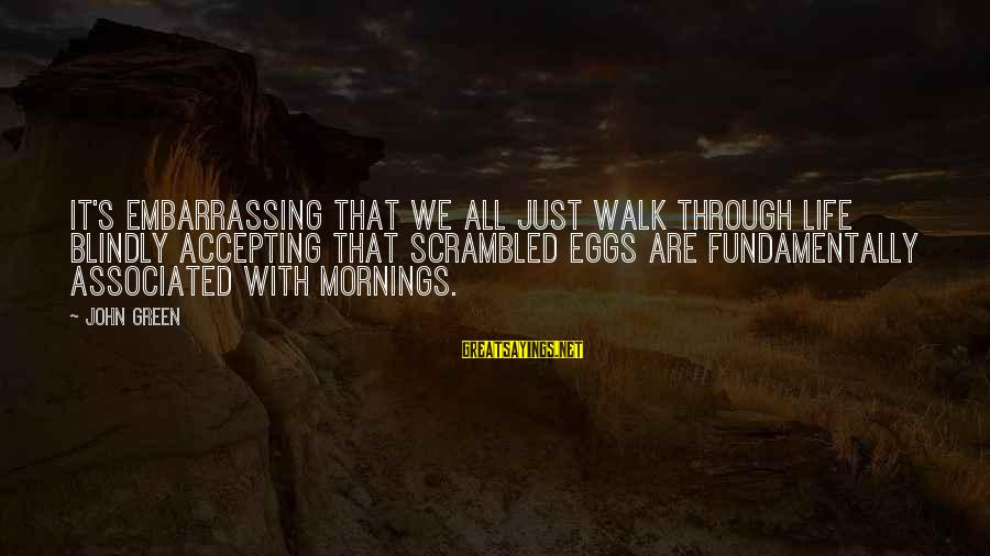 Scrambled Eggs Sayings By John Green: It's embarrassing that we all just walk through life blindly accepting that scrambled eggs are
