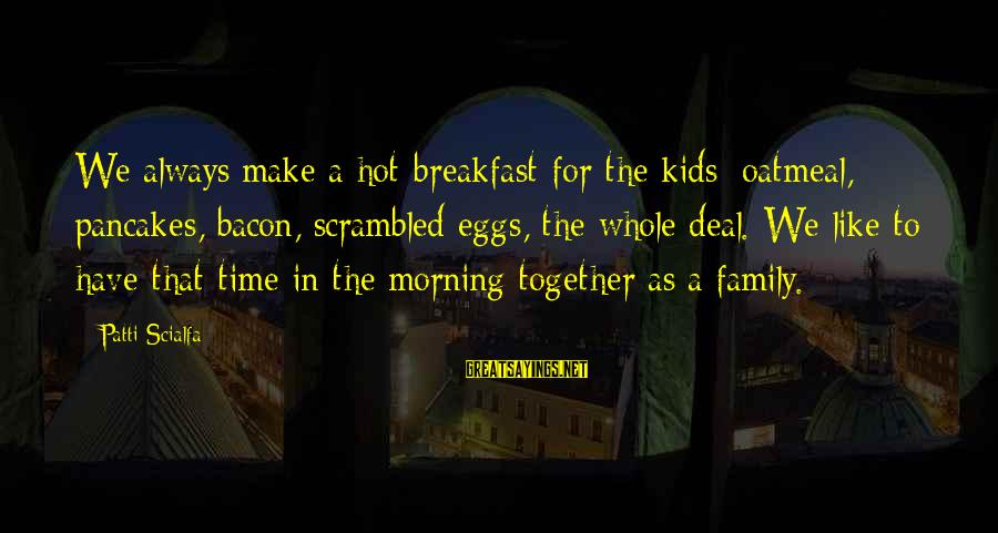 Scrambled Eggs Sayings By Patti Scialfa: We always make a hot breakfast for the kids: oatmeal, pancakes, bacon, scrambled eggs, the
