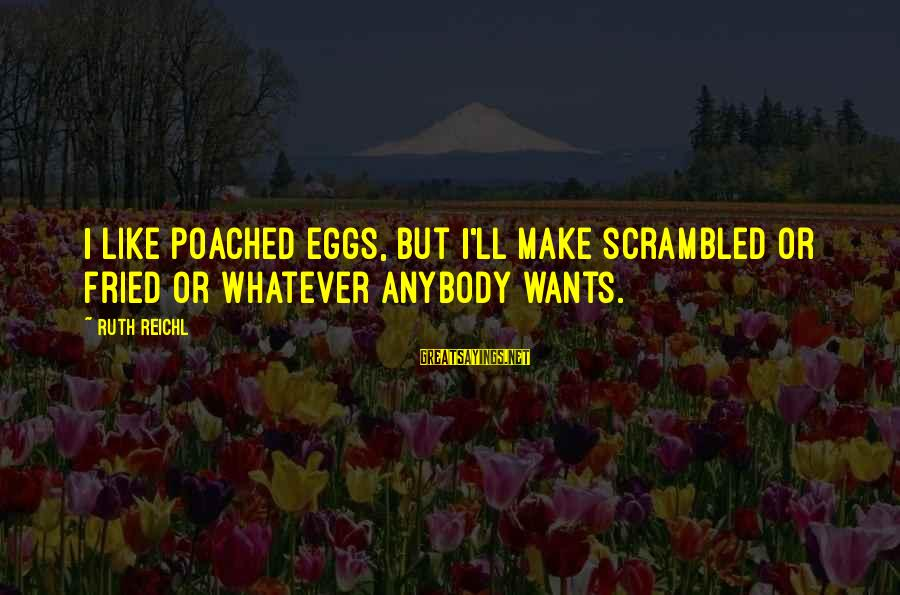 Scrambled Eggs Sayings By Ruth Reichl: I like poached eggs, but I'll make scrambled or fried or whatever anybody wants.