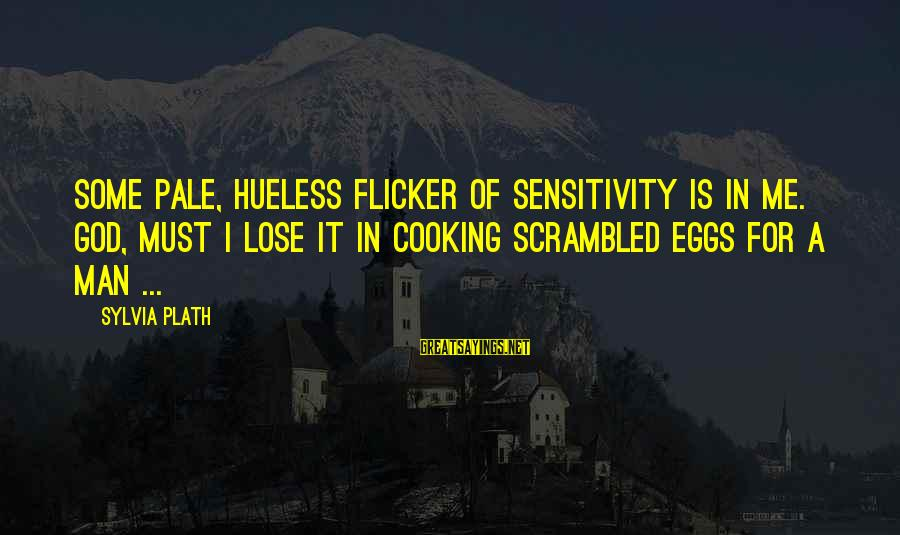 Scrambled Eggs Sayings By Sylvia Plath: Some pale, hueless flicker of sensitivity is in me. God, must I lose it in
