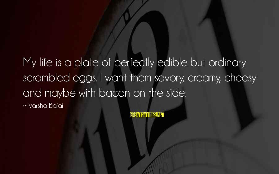Scrambled Eggs Sayings By Varsha Bajaj: My life is a plate of perfectly edible but ordinary scrambled eggs. I want them