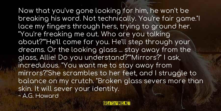 Scrambles Sayings By A.G. Howard: Now that you've gone looking for him, he won't be breaking his word. Not technically.