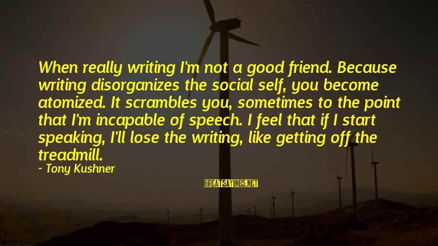 Scrambles Sayings By Tony Kushner: When really writing I'm not a good friend. Because writing disorganizes the social self, you