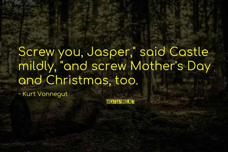 "Screw Christmas Sayings By Kurt Vonnegut: Screw you, Jasper,"" said Castle mildly, ""and screw Mother's Day and Christmas, too."