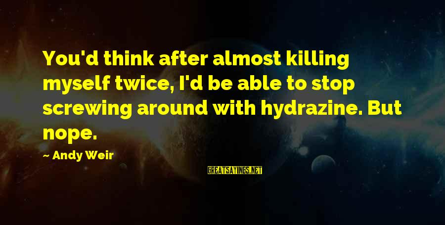 Screwing Around Sayings By Andy Weir: You'd think after almost killing myself twice, I'd be able to stop screwing around with